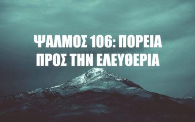 ΨΑΛΜΟΣ 106 : ΠΟΡΕΙΑ ΠΡΟΣ ΤΗΝ ΕΛΕΥΘΕΡΙΑ
