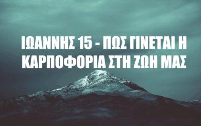 ΙΩΑΝΝΗΣ 15– ΠΩΣ ΓΙΝΕΤΑΙ ΗΚΑΡΠΟΦΟΡΙΑΣΤΗ ΖΩΗ ΜΑΣ